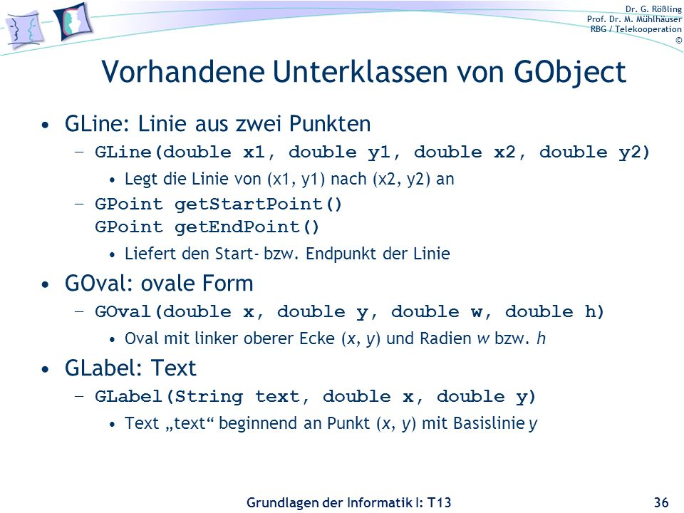 Dr. G. Rößling Prof. Dr. M. Mühlhäuser RBG / Telekooperation © Grundlagen der Informatik I: T13 Vorhandene Unterklassen von GObject GLine: Linie aus z