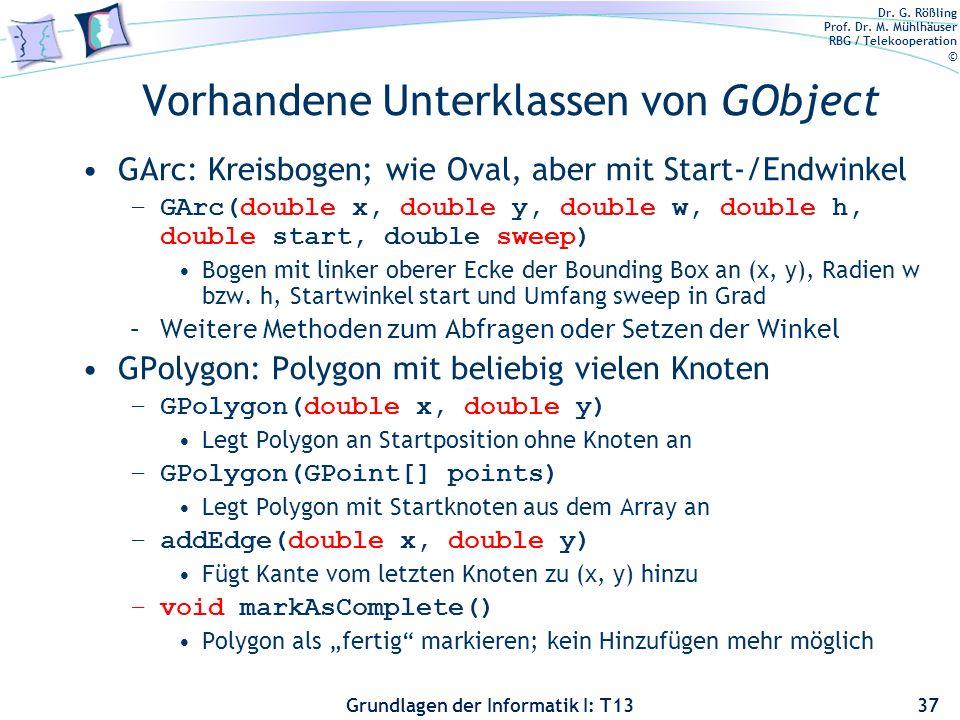 Dr. G. Rößling Prof. Dr. M. Mühlhäuser RBG / Telekooperation © Grundlagen der Informatik I: T13 Vorhandene Unterklassen von GObject GArc: Kreisbogen;