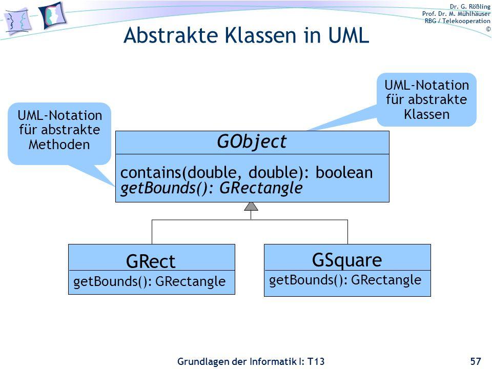 Dr. G. Rößling Prof. Dr. M. Mühlhäuser RBG / Telekooperation © Grundlagen der Informatik I: T13 Abstrakte Klassen in UML 57 GRect getBounds(): GRectan