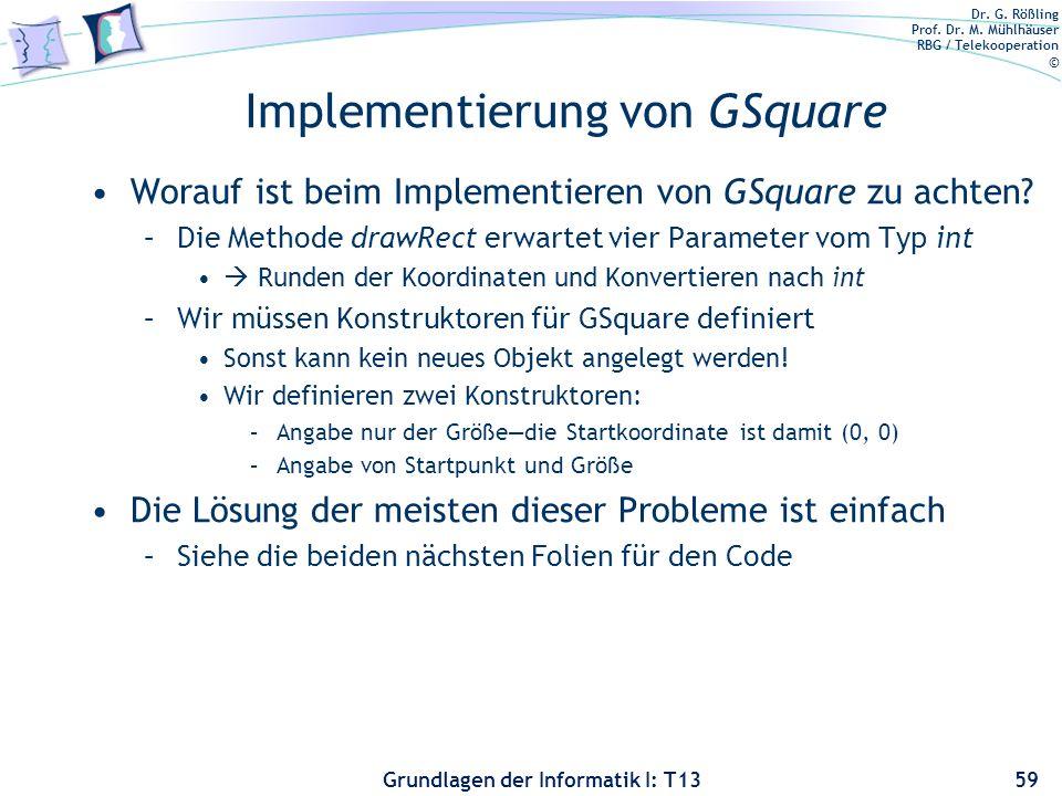 Dr. G. Rößling Prof. Dr. M. Mühlhäuser RBG / Telekooperation © Grundlagen der Informatik I: T13 Implementierung von GSquare Worauf ist beim Implementi