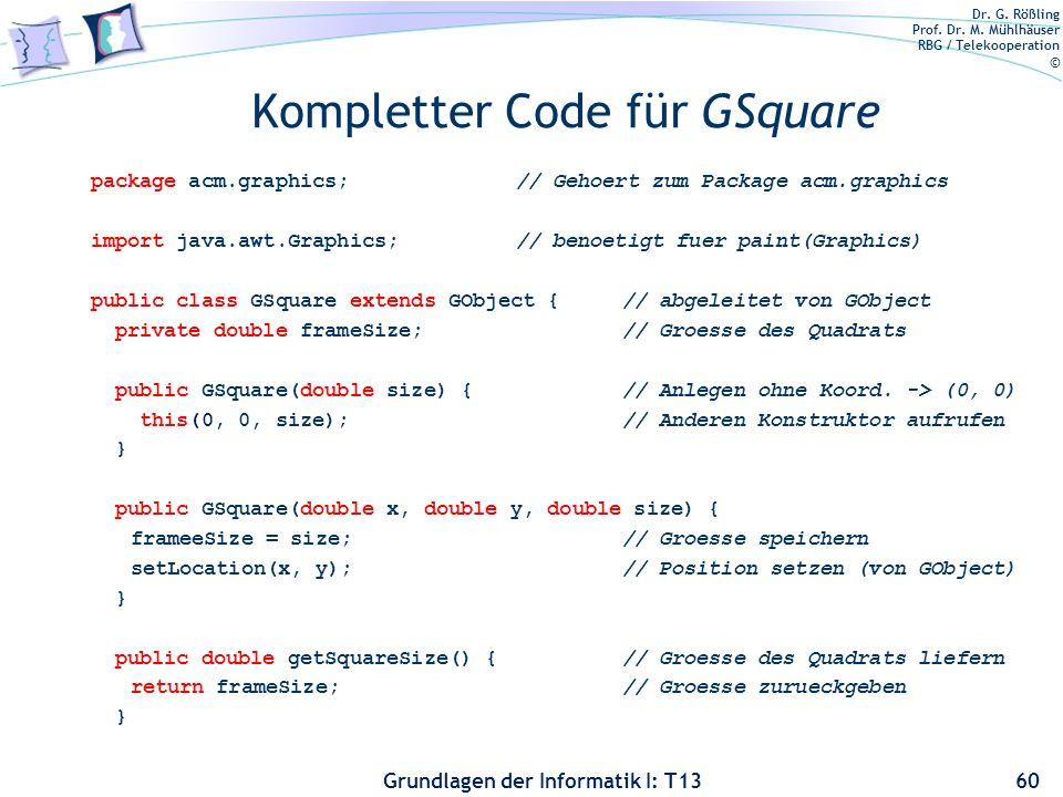 Dr. G. Rößling Prof. Dr. M. Mühlhäuser RBG / Telekooperation © Grundlagen der Informatik I: T13 Kompletter Code für GSquare package acm.graphics;// Ge