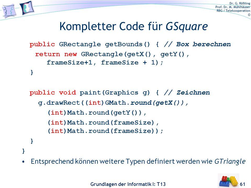 Dr. G. Rößling Prof. Dr. M. Mühlhäuser RBG / Telekooperation © Grundlagen der Informatik I: T13 Kompletter Code für GSquare public GRectangle getBound