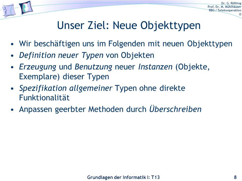 Dr. G. Rößling Prof. Dr. M. Mühlhäuser RBG / Telekooperation © Grundlagen der Informatik I: T13 Unser Ziel: Neue Objekttypen Wir beschäftigen uns im F