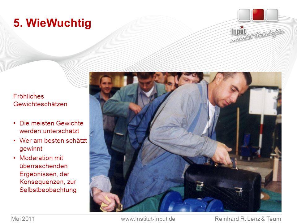 Mai 2011www.Institut-Input.deReinhard R. Lenz & Team 5. WieWuchtig Fröhliches Gewichteschätzen Die meisten Gewichte werden unterschätzt Wer am besten