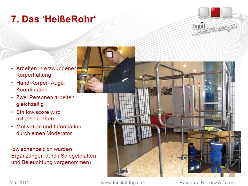 Mai 2011www.Institut-Input.deReinhard R. Lenz & Team 7. Das HeißeRohr Arbeiten in erzwungener Körperhaltung Hand-Körper- Auge- Koordination Zwei Perso