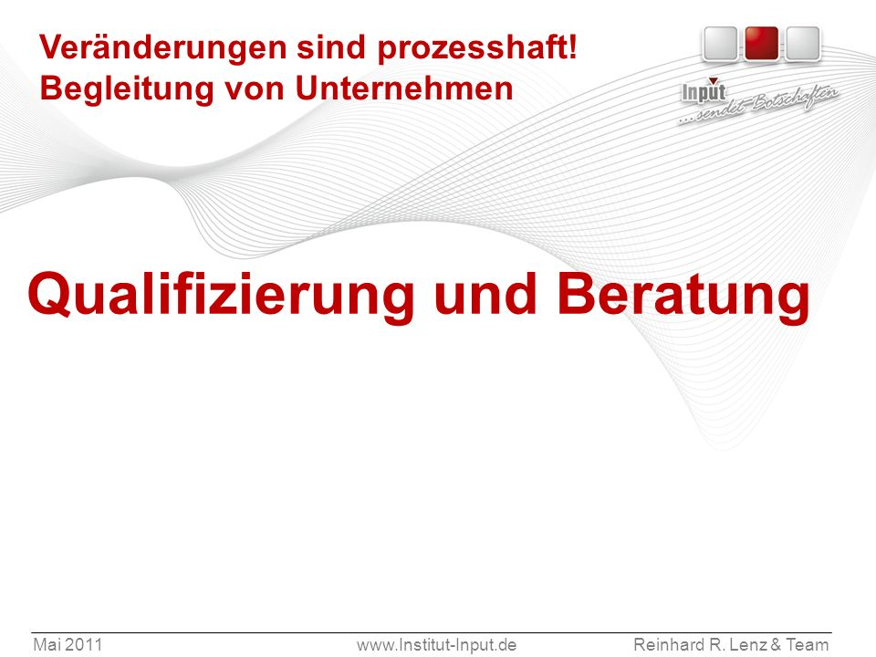 Mai 2011www.Institut-Input.deReinhard R. Lenz & Team Veränderungen sind prozesshaft! Begleitung von Unternehmen Qualifizierung und Beratung