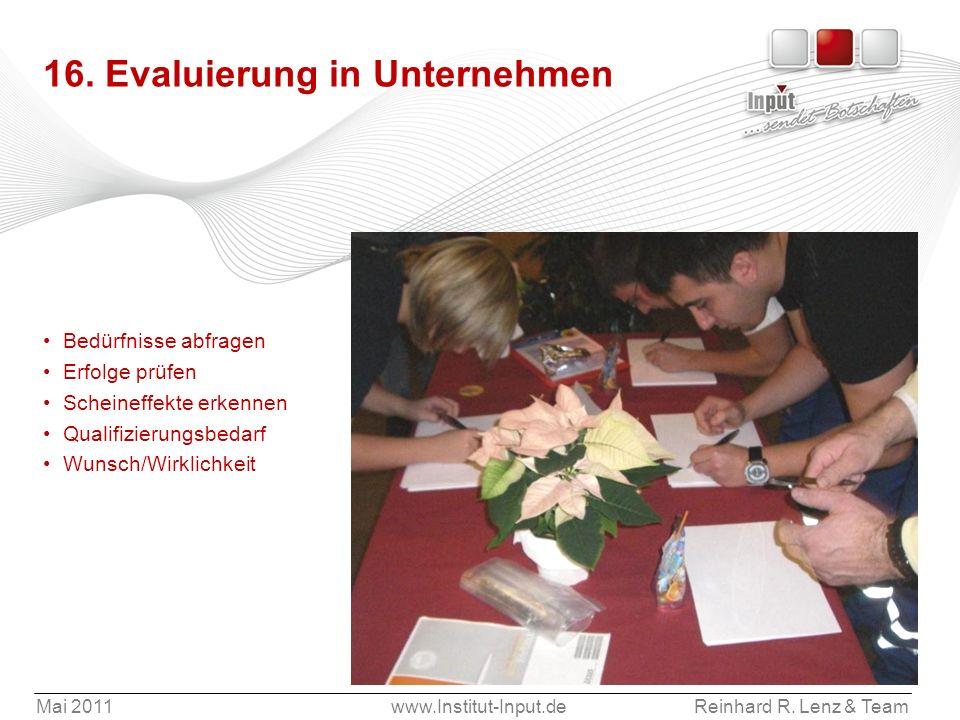 Mai 2011www.Institut-Input.deReinhard R. Lenz & Team 16. Evaluierung in Unternehmen Bedürfnisse abfragen Erfolge prüfen Scheineffekte erkennen Qualifi