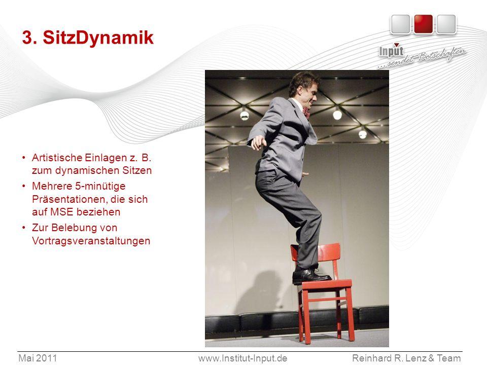 Mai 2011www.Institut-Input.deReinhard R. Lenz & Team 3. SitzDynamik Artistische Einlagen z. B. zum dynamischen Sitzen Mehrere 5-minütige Präsentatione