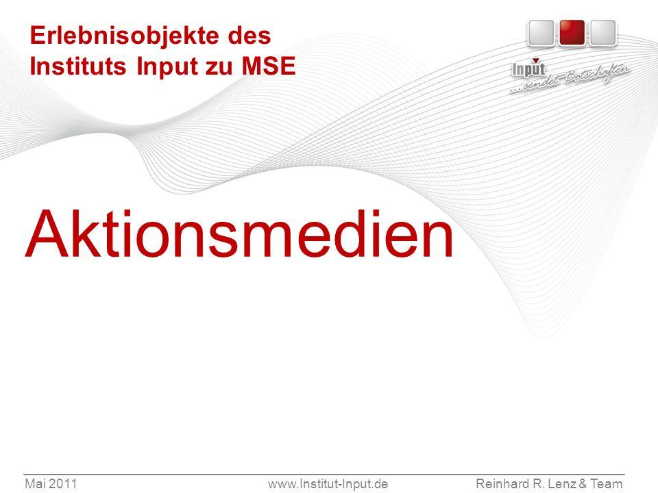 Mai 2011www.Institut-Input.deReinhard R. Lenz & Team Erlebnisobjekte des Instituts Input zu MSE Aktionsmedien