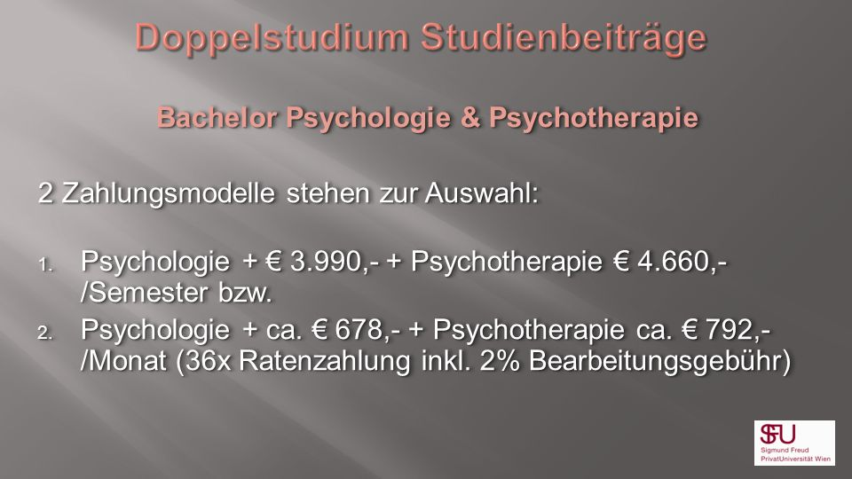 Bachelor Psychologie & Psychotherapie 2 Zahlungsmodelle stehen zur Auswahl: 1. Psychologie + 3.990,- + Psychotherapie 4.660,- /Semester bzw. 2. Psycho
