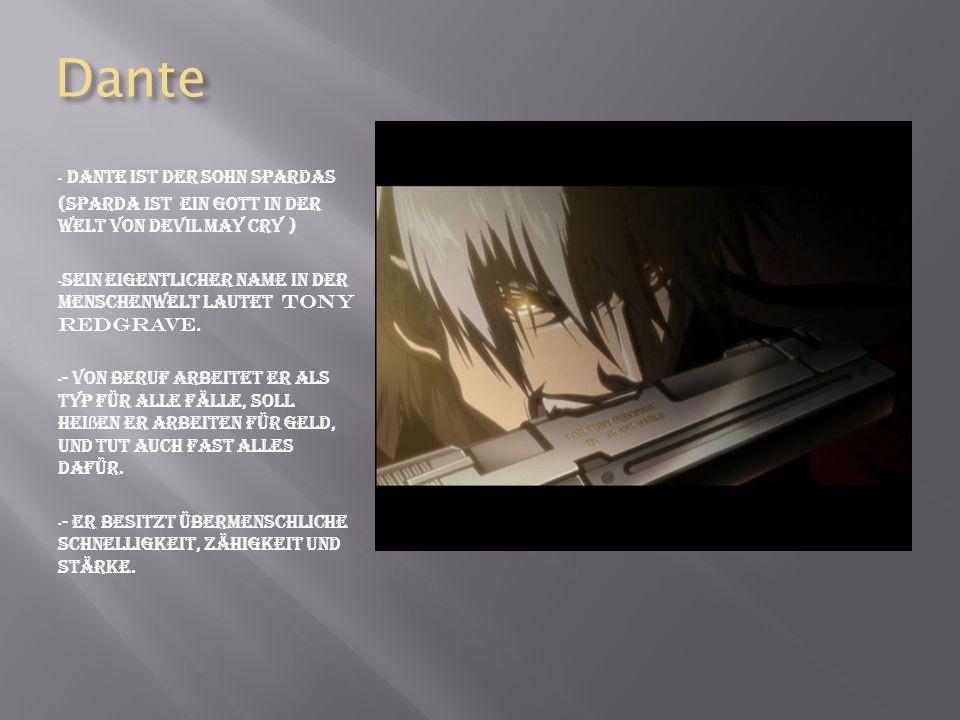 Dante - Dante ist der Sohn Spardas (Sparda ist ein Gott in der Welt von devil may cry ) - Sein eigentlicher Name in der Menschenwelt lautet Tony Redgrave.