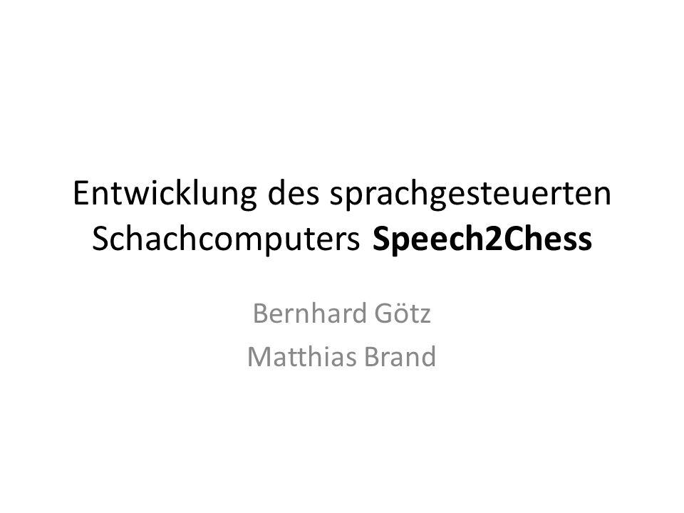 Entwicklung des sprachgesteuerten Schachcomputers Speech2Chess Bernhard Götz Matthias Brand