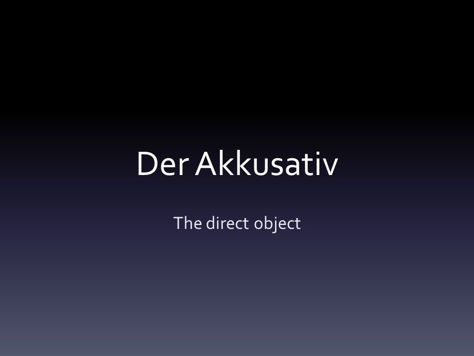 Der Akkusativ The direct object
