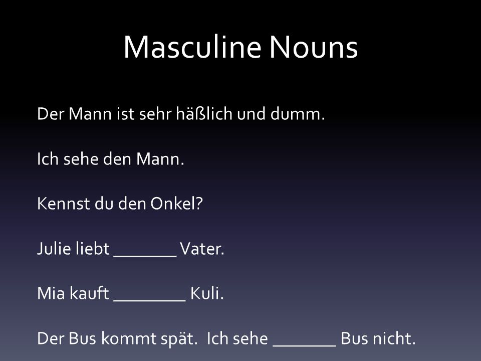 Masculine Nouns Der Mann ist sehr häßlich und dumm.