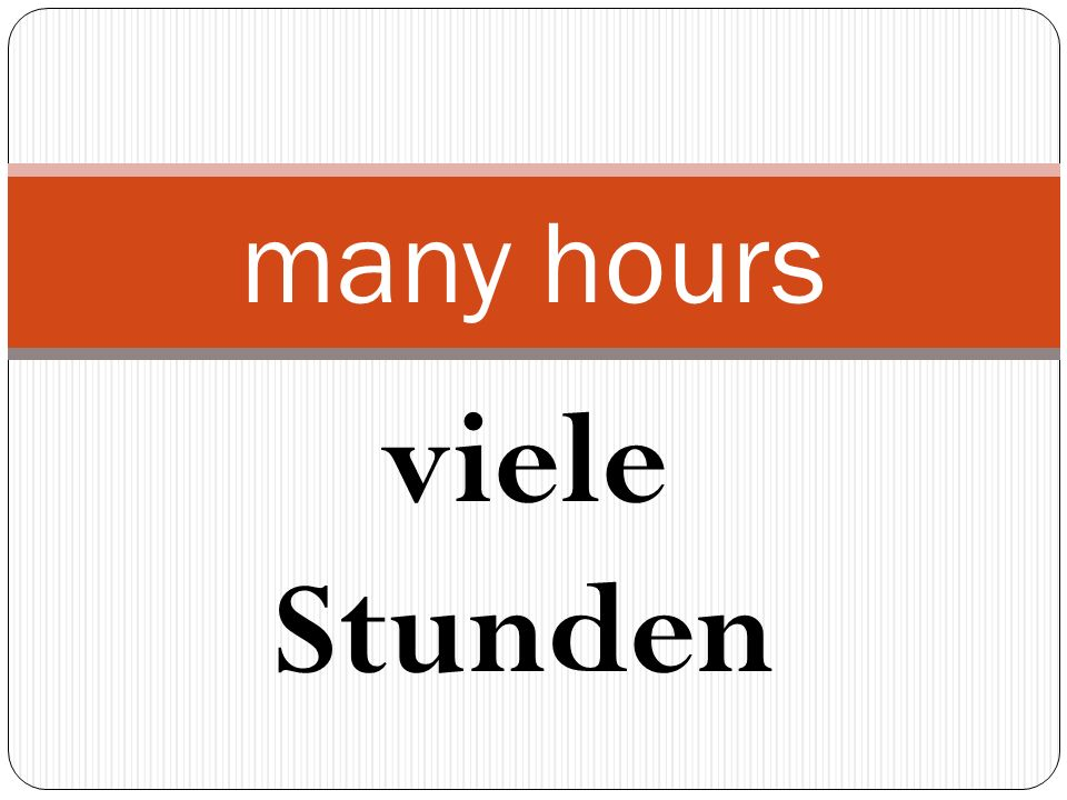 viele Stunden many hours