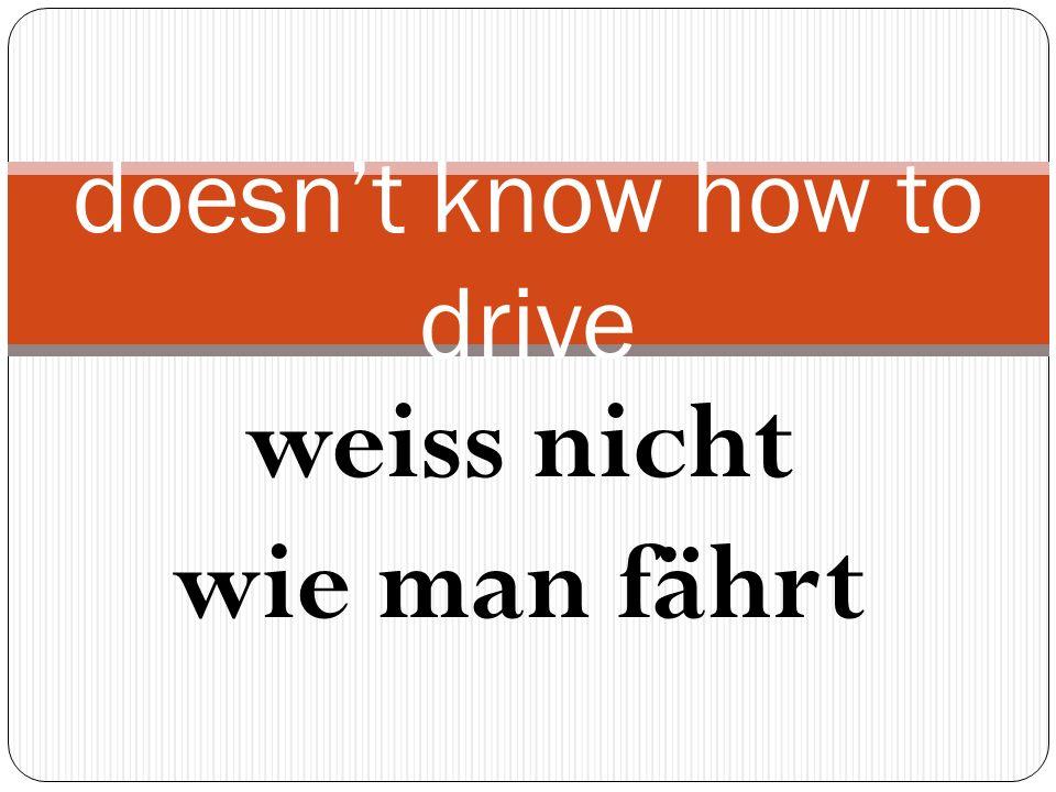 weiss nicht wie man fährt doesnt know how to drive