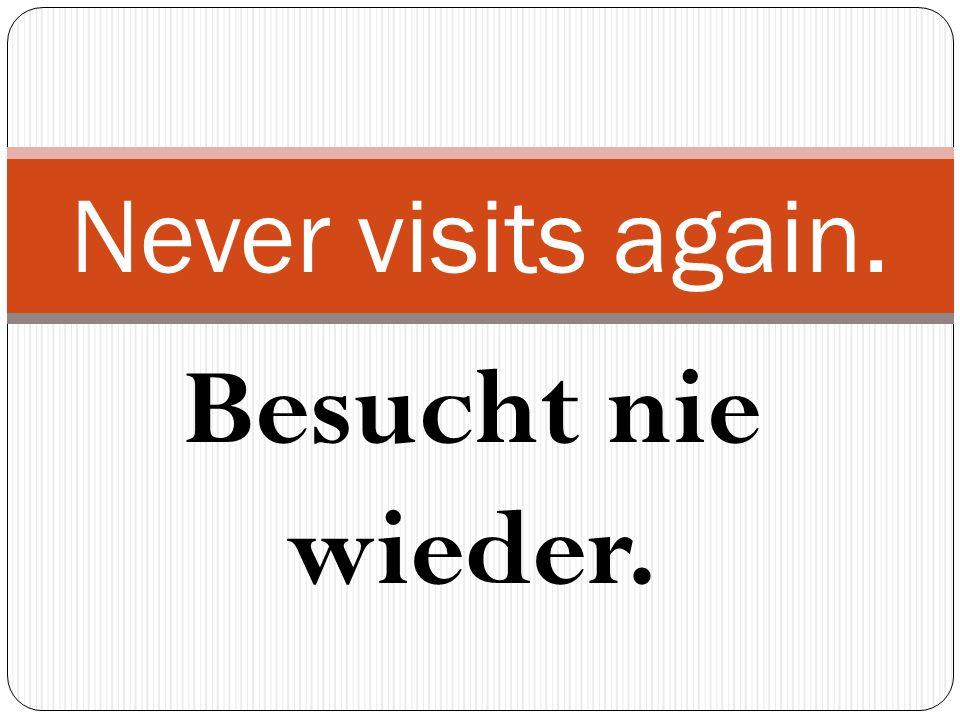 Besucht nie wieder. Never visits again.