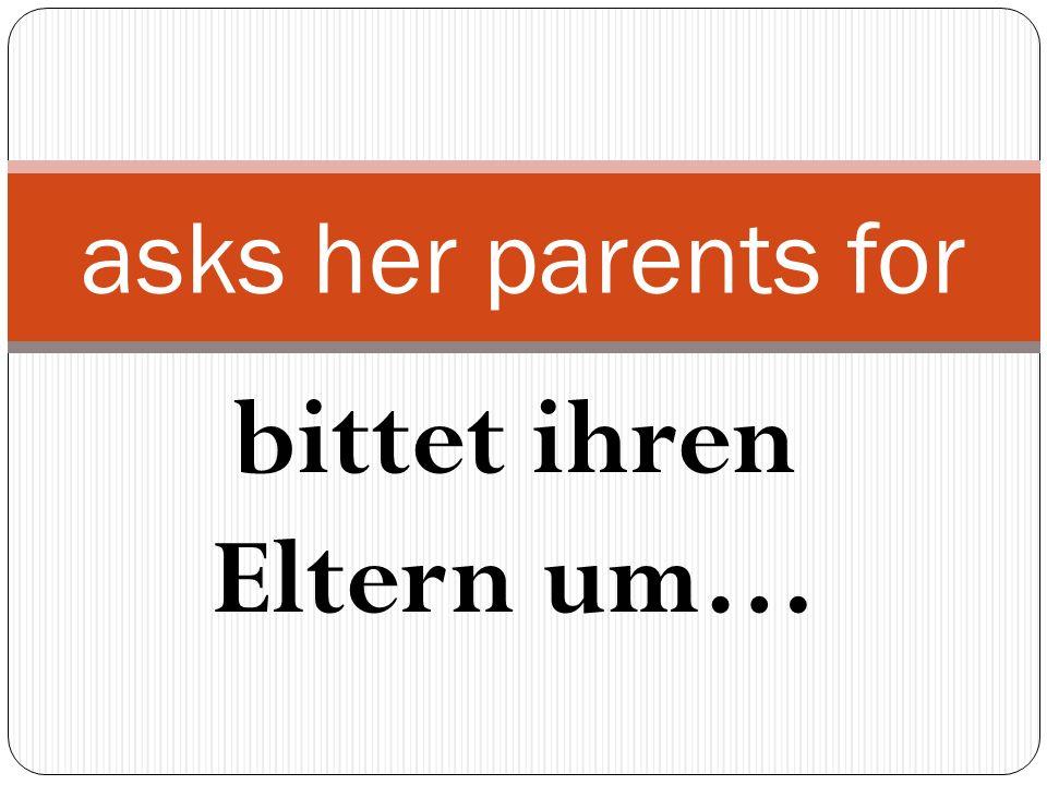 bittet ihren Eltern um… asks her parents for