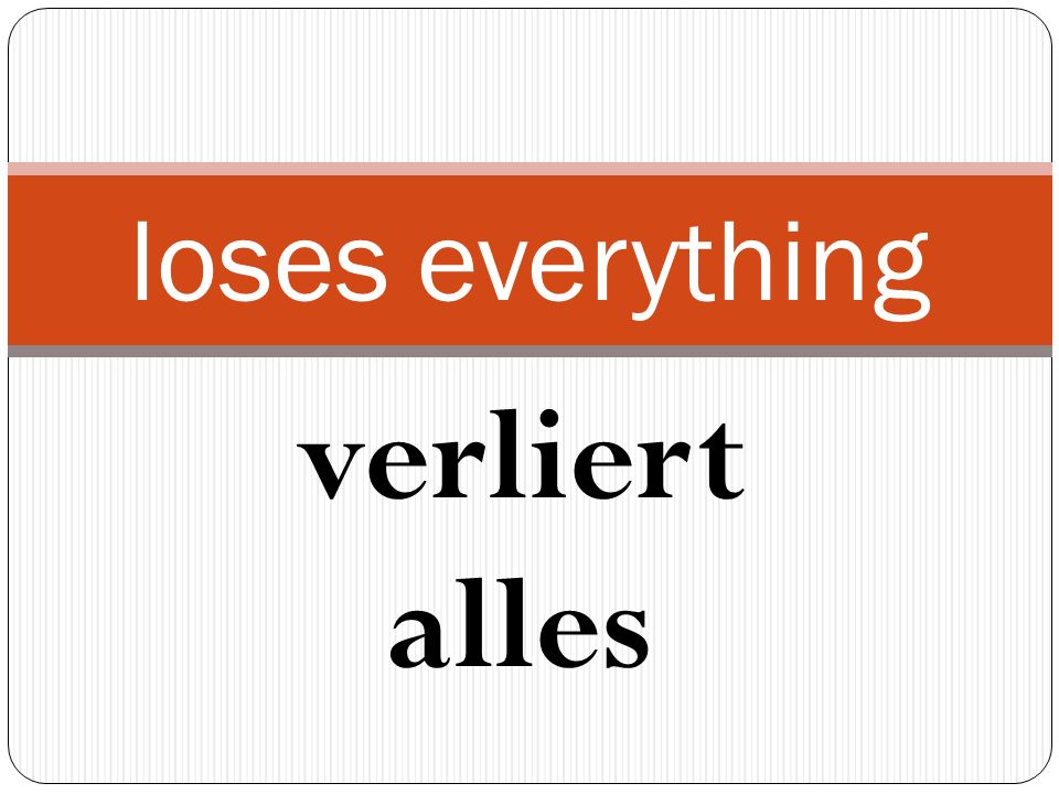 verliert alles loses everything