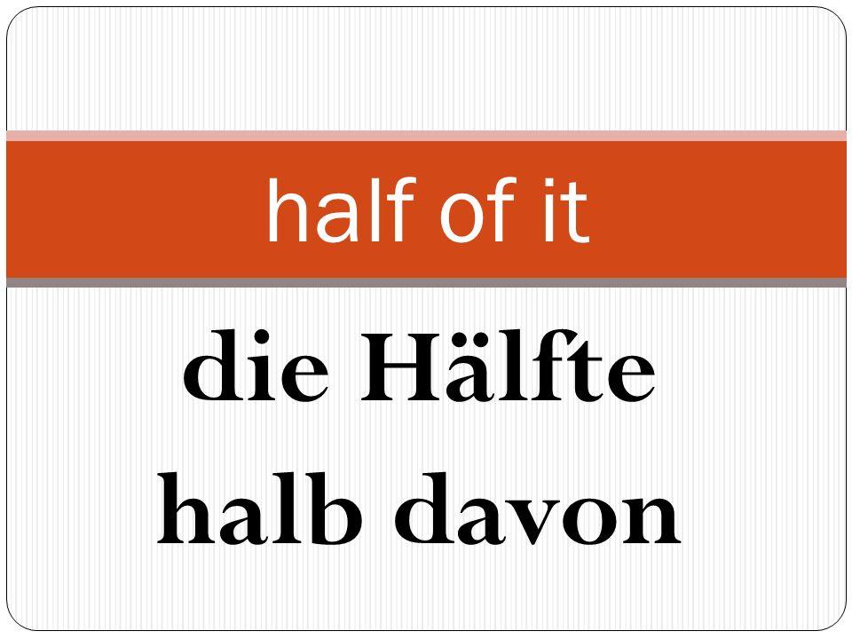 die Hälfte halb davon half of it