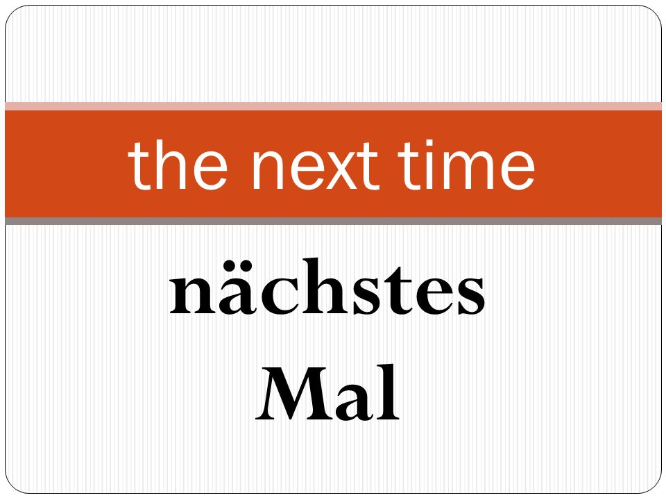 nächstes Mal the next time