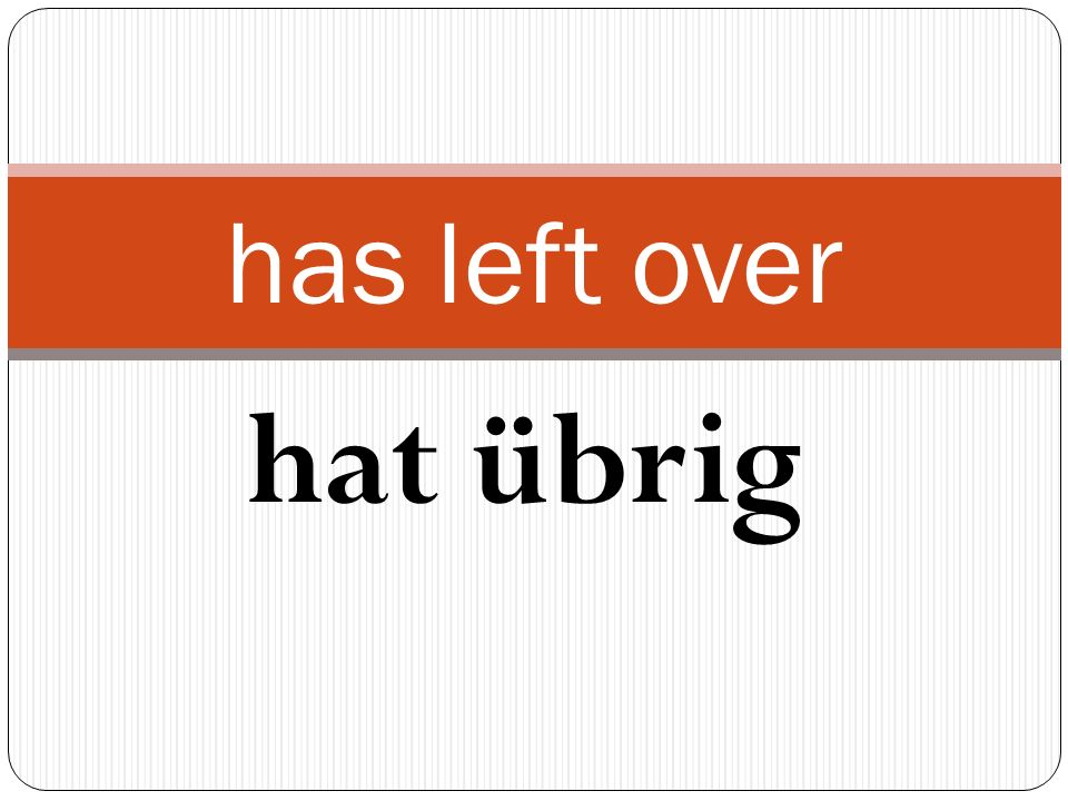hat übrig has left over