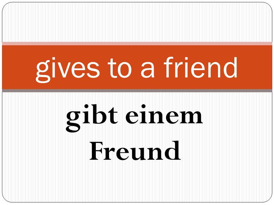 gibt einem Freund gives to a friend