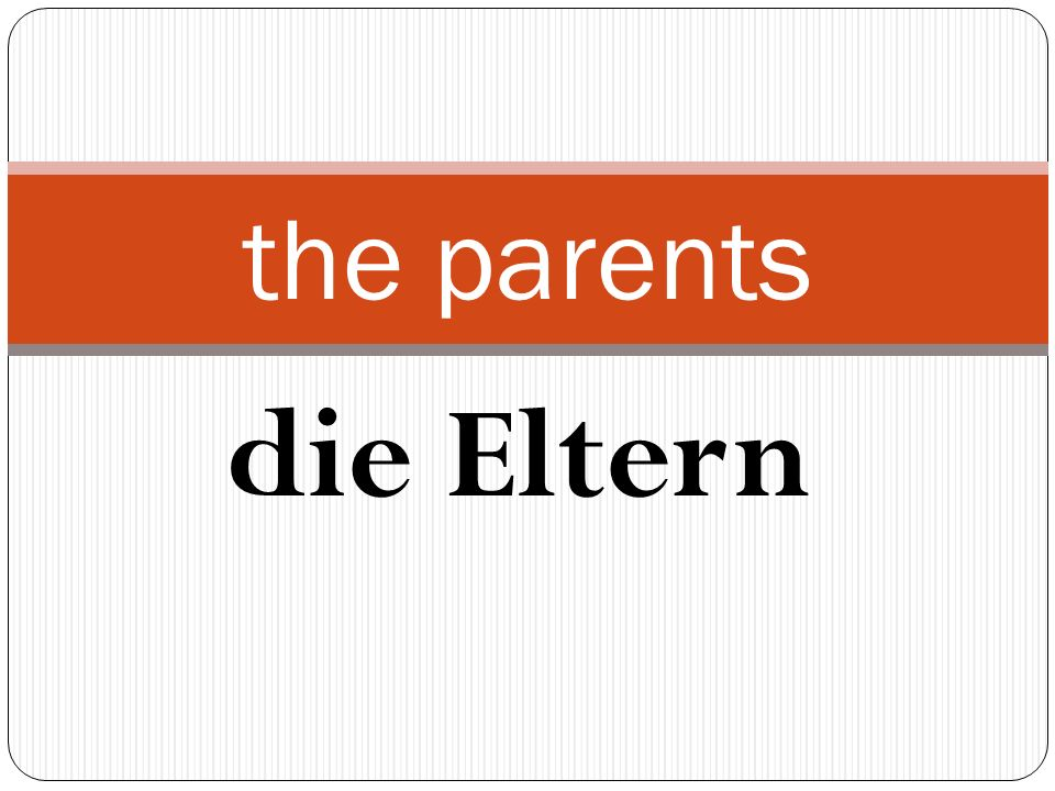 die Eltern the parents