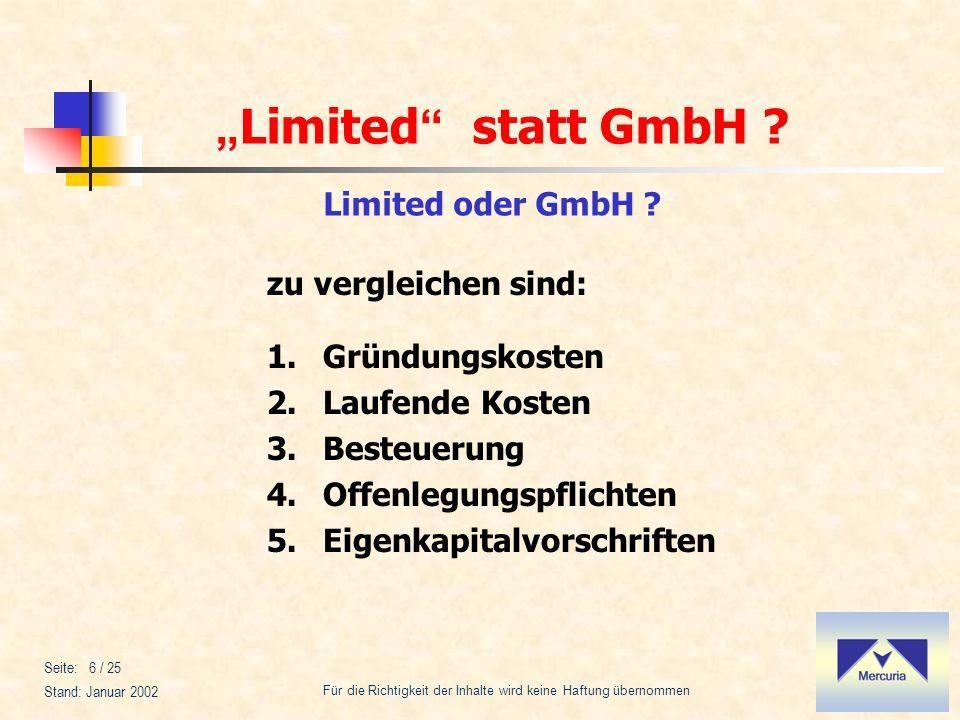 Limited statt GmbH ? Für die Richtigkeit der Inhalte wird keine Haftung übernommen Stand: Januar 2002 Seite: 6 / 25 Limited oder GmbH ? zu vergleichen