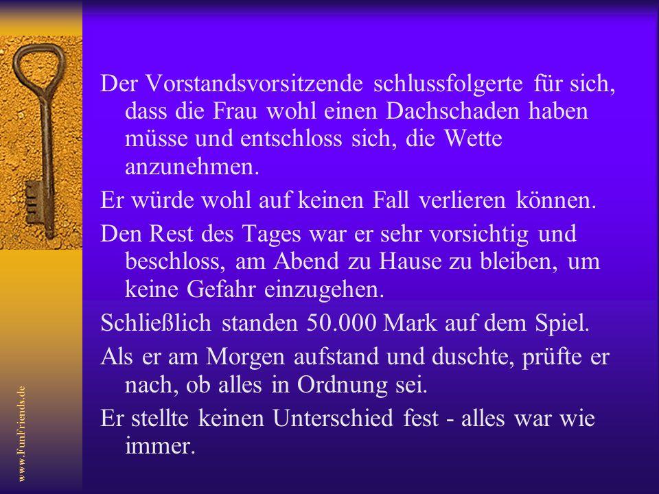 www.FunFriends.de Der Vorstandsvorsitzende schlussfolgerte für sich, dass die Frau wohl einen Dachschaden haben müsse und entschloss sich, die Wette anzunehmen.