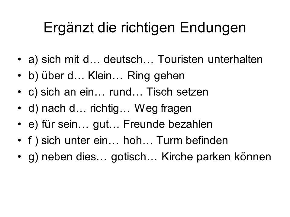 Ergänzt die richtigen Endungen a) sich mit d… deutsch… Touristen unterhalten b) über d… Klein… Ring gehen c) sich an ein… rund… Tisch setzen d) nach d