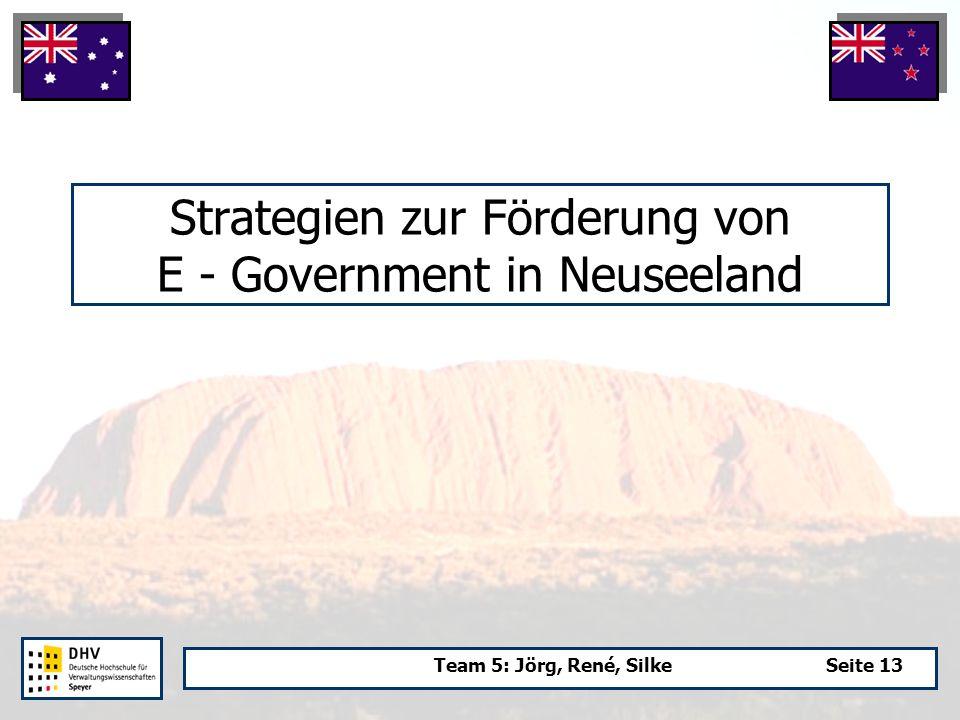 Team 5: Jörg, René, SilkeSeite 13 Strategien zur Förderung von E - Government in Neuseeland