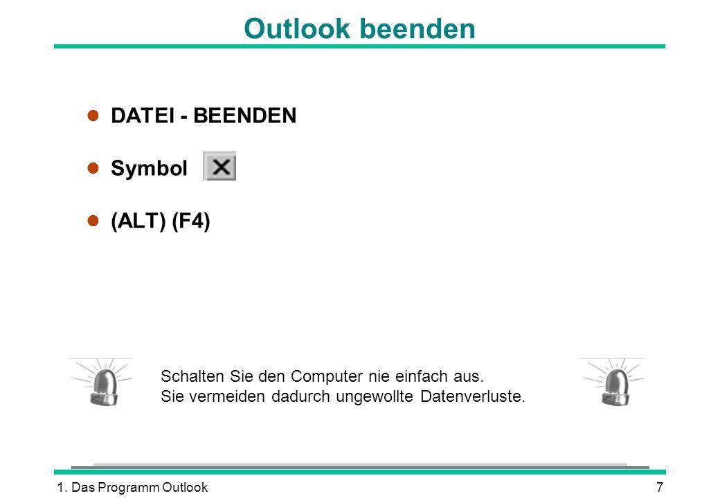 1. Das Programm Outlook7 Outlook beenden l DATEI - BEENDEN l Symbol (ALT) (F4) Schalten Sie den Computer nie einfach aus. Sie vermeiden dadurch ungewo