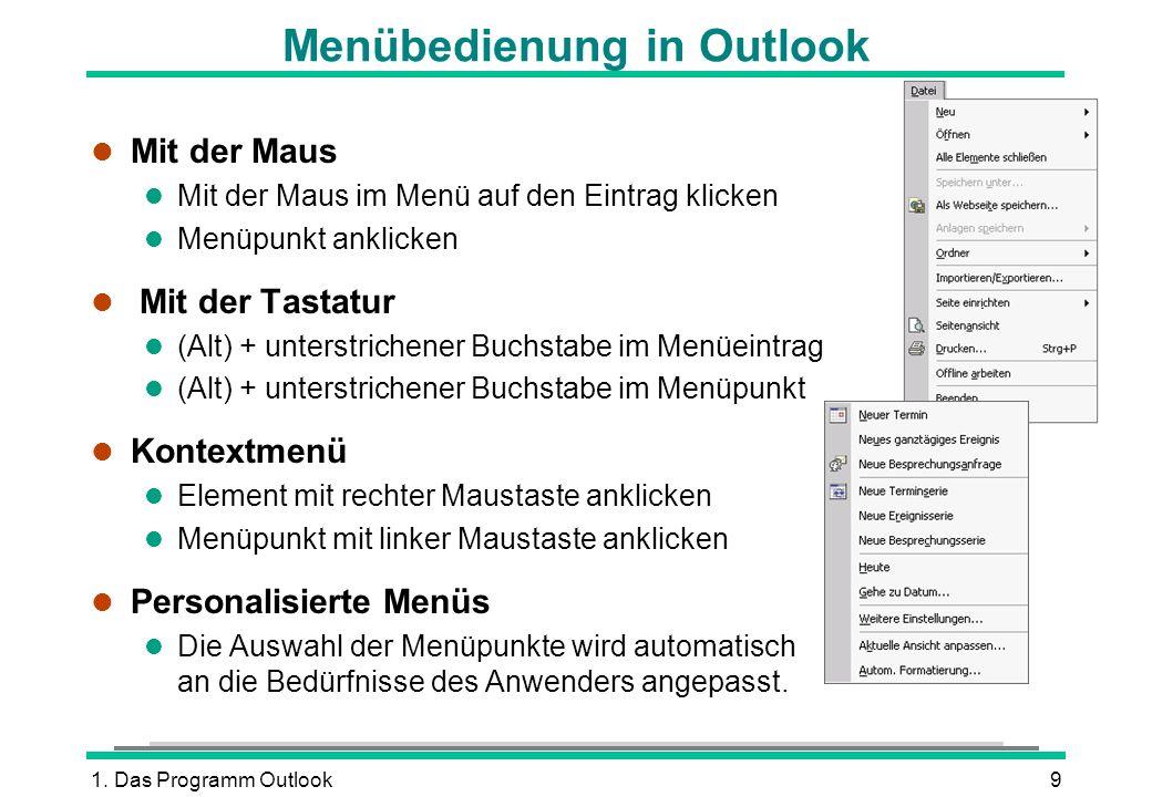1. Das Programm Outlook9 Menübedienung in Outlook l Mit der Maus l Mit der Maus im Menü auf den Eintrag klicken l Menüpunkt anklicken l Mit der Tastat