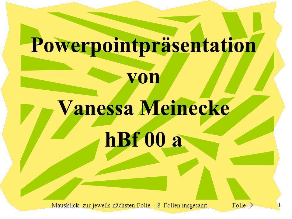 1 Powerpointpräsentation von Vanessa Meinecke hBf 00 a Mausklick zur jeweils nächsten Folie - 8 Folien insgesamt.
