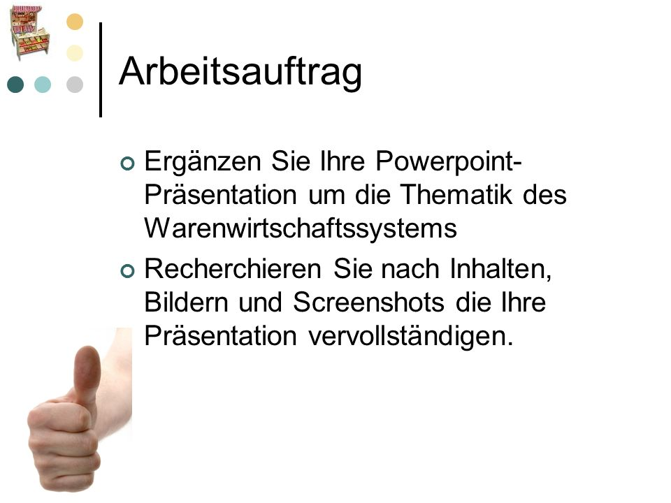 Arbeitsauftrag Ergänzen Sie Ihre Powerpoint- Präsentation um die Thematik des Warenwirtschaftssystems Recherchieren Sie nach Inhalten, Bildern und Scr