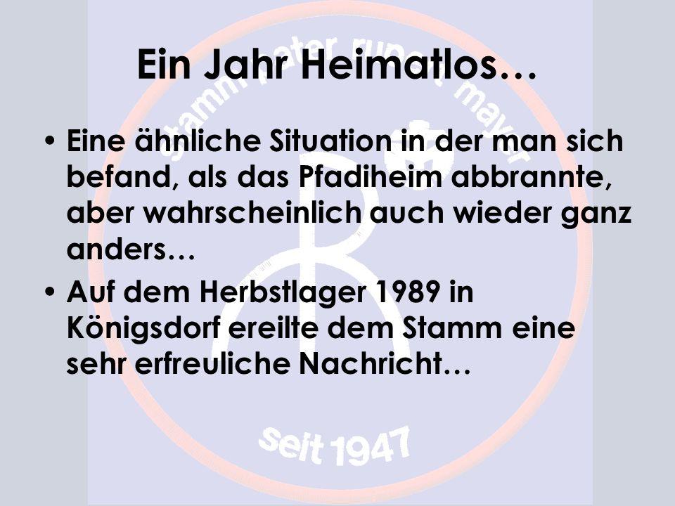 Ein Jahr Heimatlos… Eine ähnliche Situation in der man sich befand, als das Pfadiheim abbrannte, aber wahrscheinlich auch wieder ganz anders… Auf dem Herbstlager 1989 in Königsdorf ereilte dem Stamm eine sehr erfreuliche Nachricht…