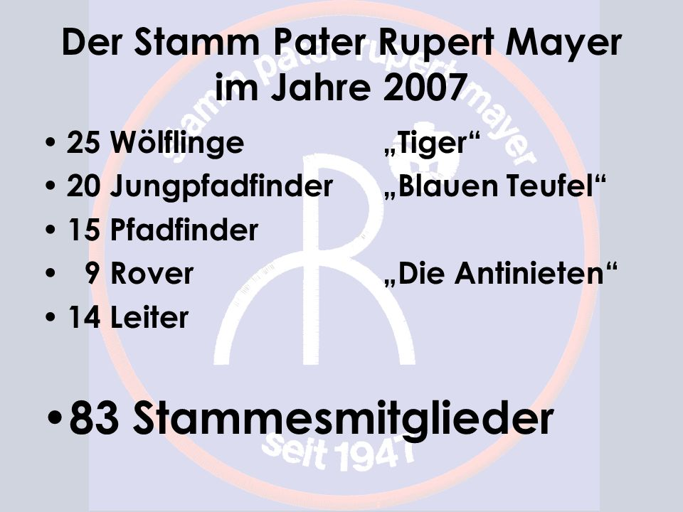 Der Stamm Pater Rupert Mayer im Jahre 2007 25 Wölflinge Tiger 20 Jungpfadfinder Blauen Teufel 15 Pfadfinder 9 Rover Die Antinieten 14 Leiter 83 Stammesmitglieder