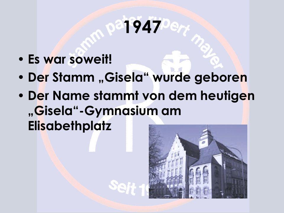 1947 Es war soweit! Der Stamm Gisela wurde geboren Der Name stammt von dem heutigen Gisela-Gymnasium am Elisabethplatz