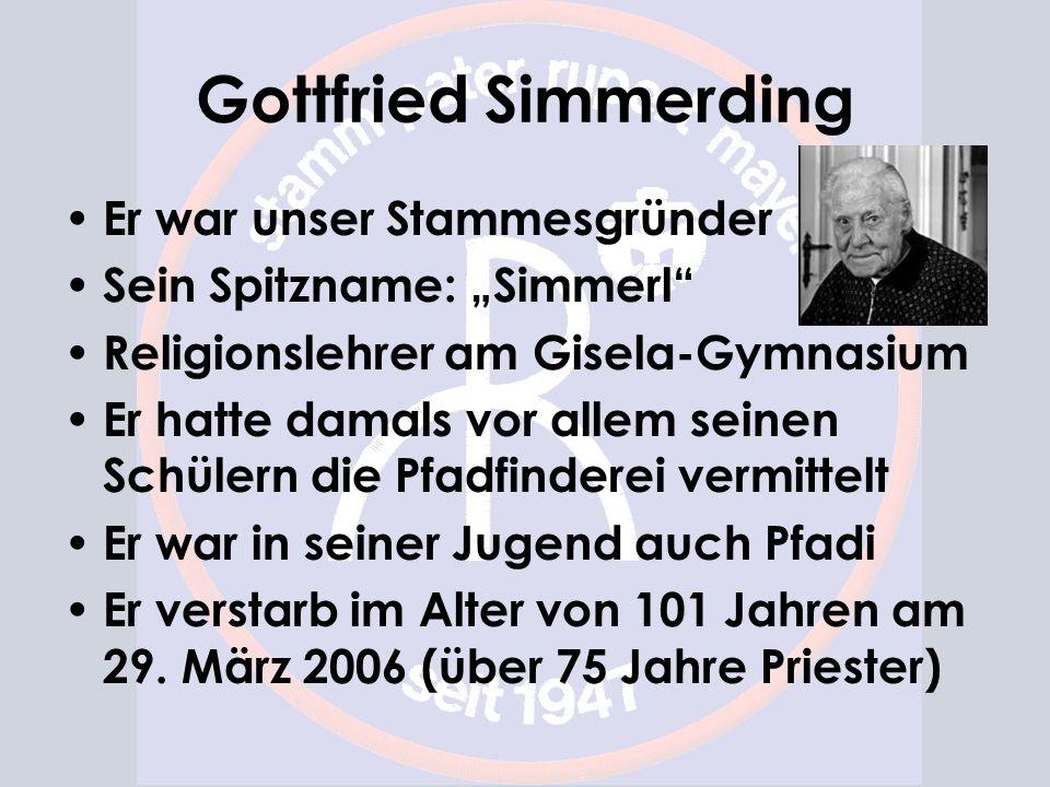 Gottfried Simmerding Er war unser Stammesgründer Sein Spitzname: Simmerl Religionslehrer am Gisela-Gymnasium Er hatte damals vor allem seinen Schülern die Pfadfinderei vermittelt Er war in seiner Jugend auch Pfadi Er verstarb im Alter von 101 Jahren am 29.