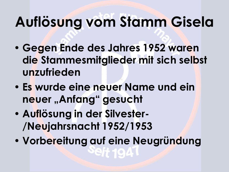 Auflösung vom Stamm Gisela Gegen Ende des Jahres 1952 waren die Stammesmitglieder mit sich selbst unzufrieden Es wurde eine neuer Name und ein neuer Anfang gesucht Auflösung in der Silvester- /Neujahrsnacht 1952/1953 Vorbereitung auf eine Neugründung