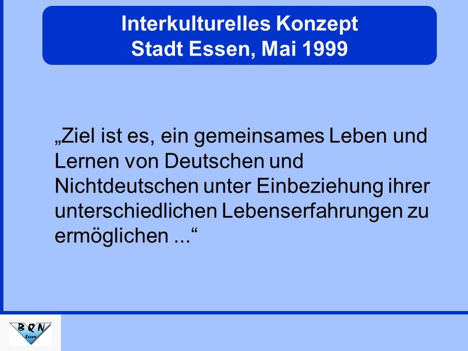 Interkulturelles Konzept Stadt Essen, Mai 1999 Ziel ist es, ein gemeinsames Leben und Lernen von Deutschen und Nichtdeutschen unter Einbeziehung ihrer unterschiedlichen Lebenserfahrungen zu ermöglichen...