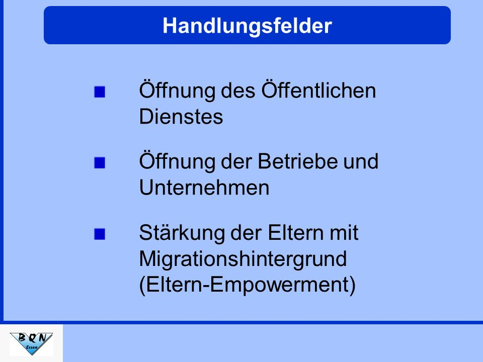 Handlungsfelder Öffnung des Öffentlichen Dienstes Öffnung der Betriebe und Unternehmen Stärkung der Eltern mit Migrationshintergrund (Eltern-Empowerment)