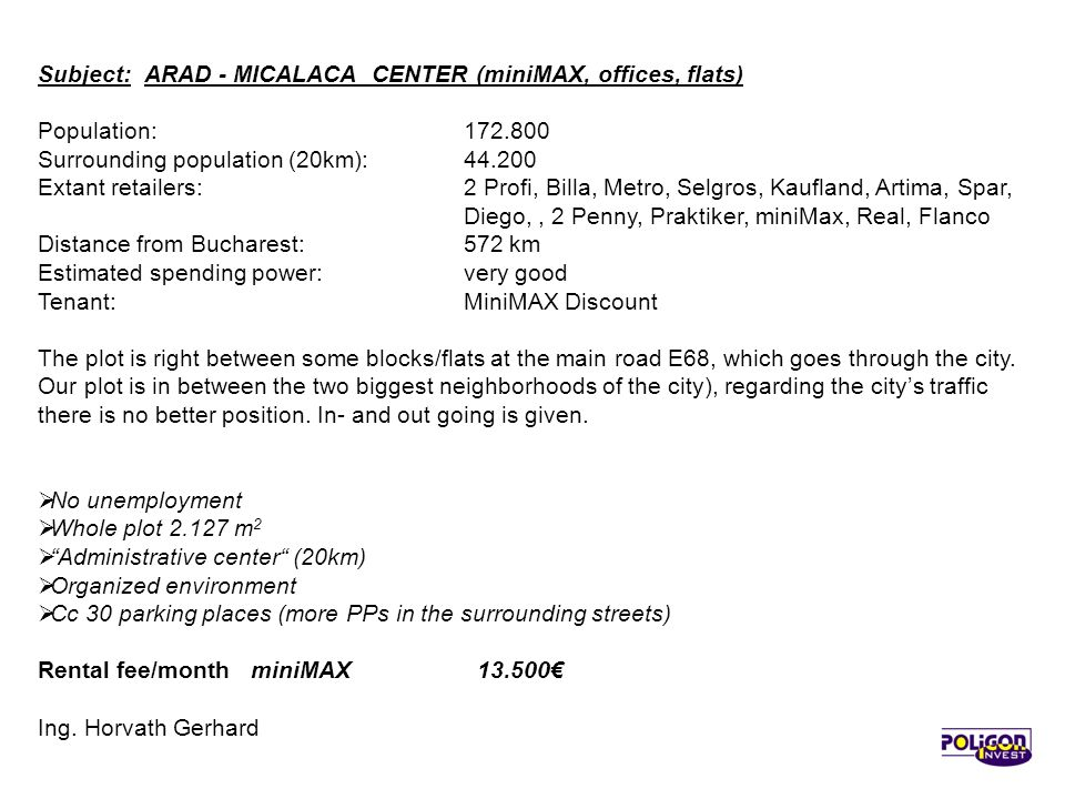 Subject:ARAD - MICALACA CENTER (miniMAX, offices, flats) Population: 172.800 Surrounding population (20km): 44.200 Extant retailers:2 Profi, Billa, Metro, Selgros, Kaufland, Artima, Spar, Diego,, 2 Penny, Praktiker, miniMax, Real, Flanco Distance from Bucharest: 572 km Estimated spending power: very good Tenant: MiniMAX Discount The plot is right between some blocks/flats at the main road E68, which goes through the city.
