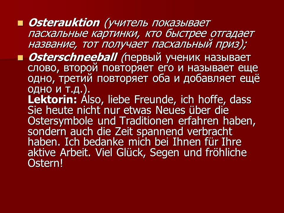 Osterauktion (учитель показывает пасхальные картинки, кто быстрее отгадает название, тот получает пасхальный приз); Osterauktion (учитель показывает пасхальные картинки, кто быстрее отгадает название, тот получает пасхальный приз); Osterschneeball (первый ученик называет слово, второй повторяет его и называет еще одно, третий повторяет оба и добавляет ещё одно и т.д.).