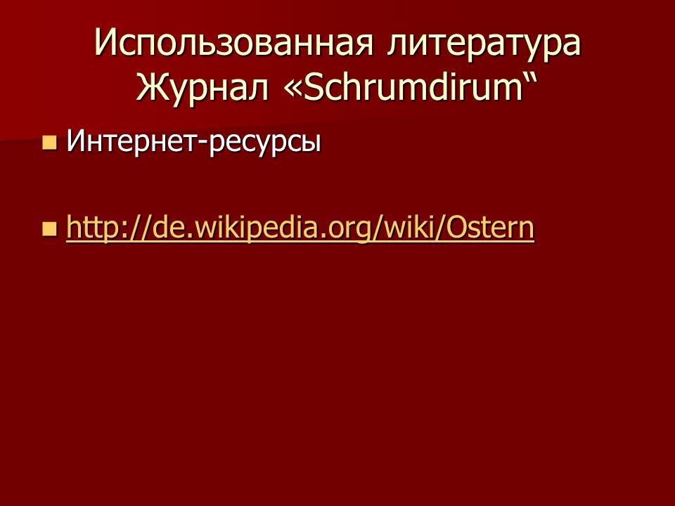 Использованная литература Журнал «Schrumdirum Интернет-ресурсы Интернет-ресурсы http://de.wikipedia.org/wiki/Ostern http://de.wikipedia.org/wiki/Ostern http://de.wikipedia.org/wiki/Ostern