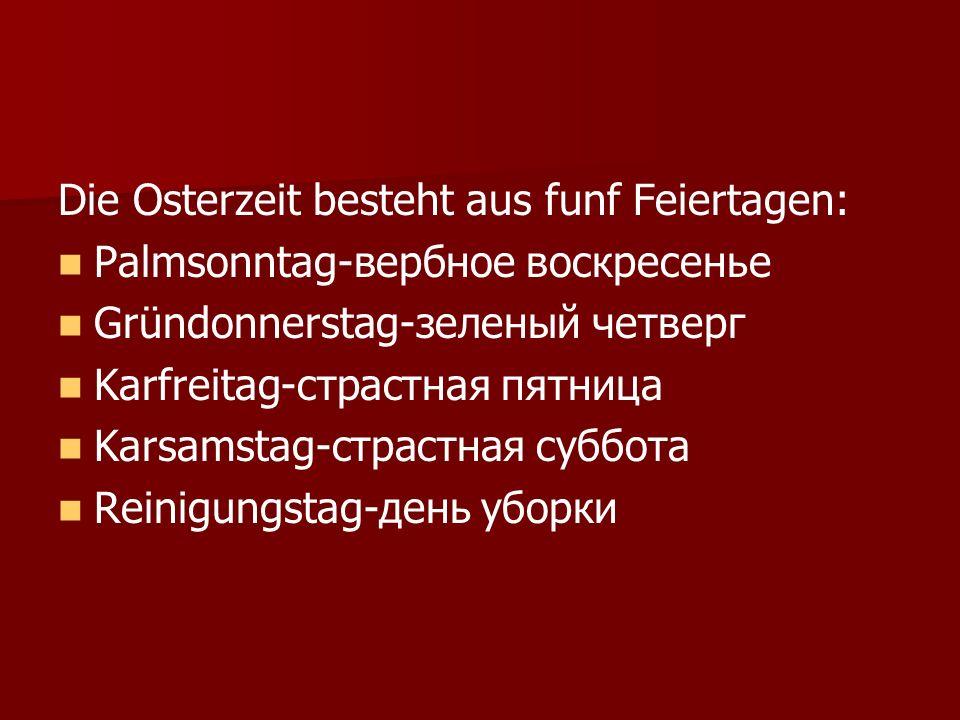Die Osterzeit besteht aus funf Feiertagen: Palmsonntag-вербное воскресенье Gründonnerstag-зеленый четверг Karfreitag-страстная пятница Karsamstag-страстная суббота Reinigungstag-день уборки