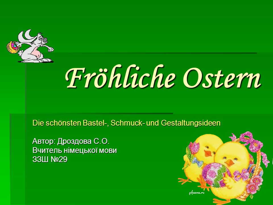 Fröhliche Ostern Die schönsten Bastel-, Schmuck- und Gestaltungsideen Автор: Дроздова С.О. Вчитель німецької мови ЗЗШ 29