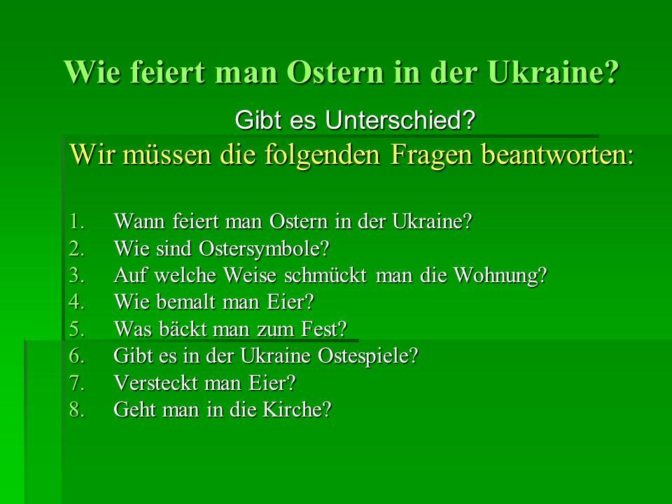 Wie feiert man Ostern in der Ukraine? Gibt es Unterschied? Wir müssen die folgenden Fragen beantworten: 1.Wann feiert man Ostern in der Ukraine? 2.Wie