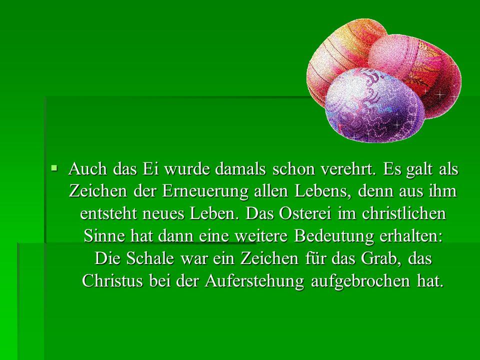 Auch das Ei wurde damals schon verehrt. Es galt als Zeichen der Erneuerung allen Lebens, denn aus ihm entsteht neues Leben. Das Osterei im christliche